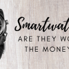 Are Smartwatches worth the money? (August 2019)